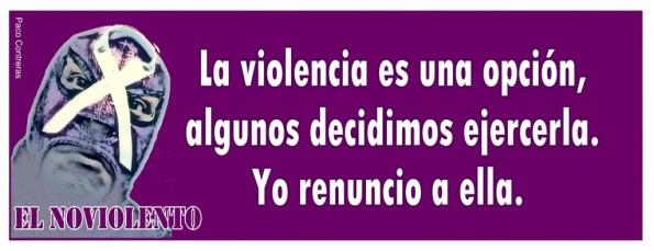 La violencia es una opción. Algunos decidimos ejercerla. Yo renuncio a ella.